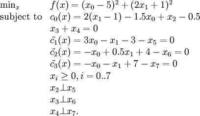 \begin{array}{ll} \min_{x} & f(x) = (x_0 - 5)^2 + (2 x_1 + 1)^2\\ \text{subject to} & c_0(x) = 2(x_1 - 1) - 1.5 x_0 + x_2 - 0.5\\ & x_3 + x_4 = 0\\ & \tilde{c_1}(x) = 3 x_0 - x_1 - 3 - x_5 = 0  \\ & \tilde{c_2}(x) = -x_0 + 0.5 x_1 + 4 - x_6 = 0\\ & \tilde{c_3}(x) = -x_0 - x_1 + 7 - x_7 = 0\\ & x_i \ge 0, i=0..7\\ & x_2 \bot x_5\\ & x_3 \bot x_6\\ & x_4 \bot x_7. \end{array}
