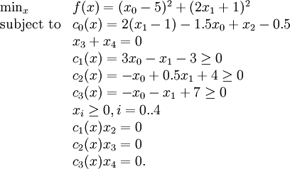 \begin{array}{ll} \min_{x} & f(x) = (x_0 - 5)^2 + (2 x_1 + 1)^2\\ \text{subject to} & c_0(x) = 2(x_1 - 1) - 1.5 x_0 + x_2 - 0.5\\ & x_3 + x_4 = 0\\ & c_1(x) = 3 x_0 - x_1 - 3 \ge 0\\ & c_2(x) = -x_0 + 0.5 x_1 + 4 \ge 0\\ & c_3(x) = -x_0 - x_1 + 7 \ge 0\\ & x_i \ge 0, i=0..4\\ & c_1(x) x_2 = 0\\ & c_2(x) x_3 = 0\\ & c_3(x) x_4 = 0. \end{array}